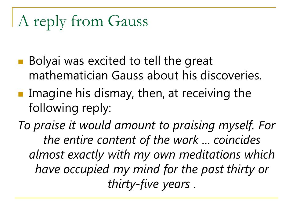 A reply from Gauss Bolyai was excited to tell the great mathematician Gauss about his discoveries. Imagine his dismay, then, at receiving the followin