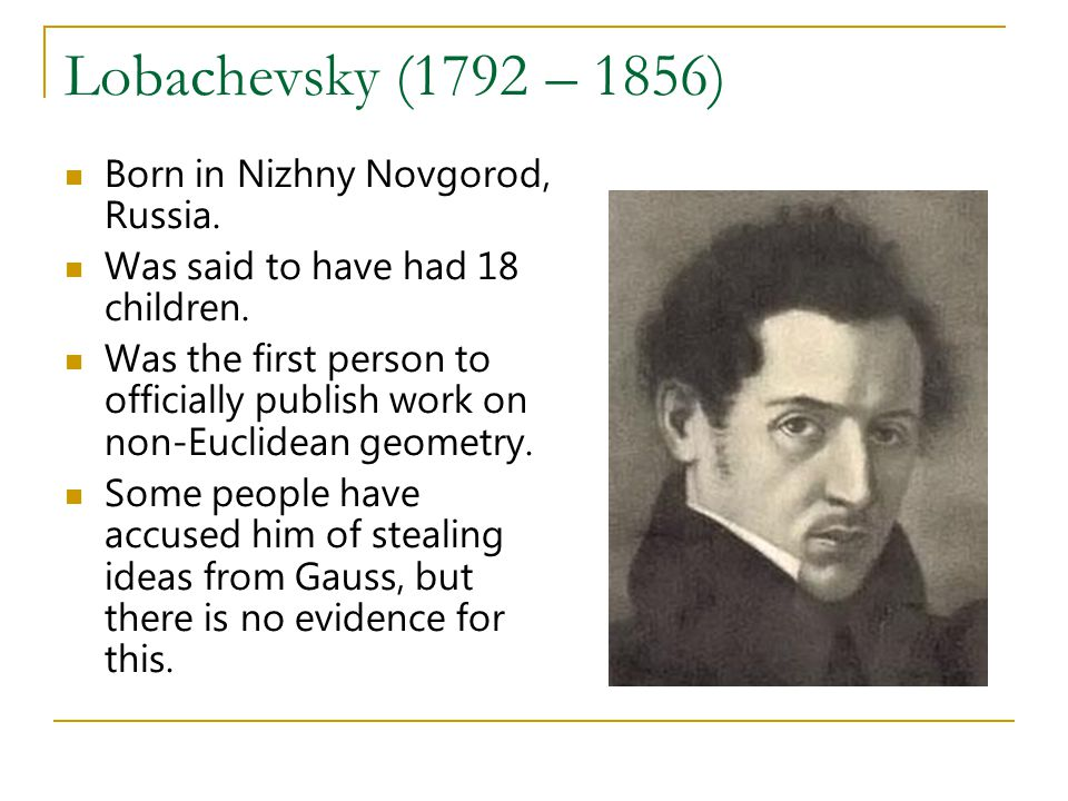 Lobachevsky (1792 – 1856) Born in Nizhny Novgorod, Russia. Was said to have had 18 children. Was the first person to officially publish work on non-Eu