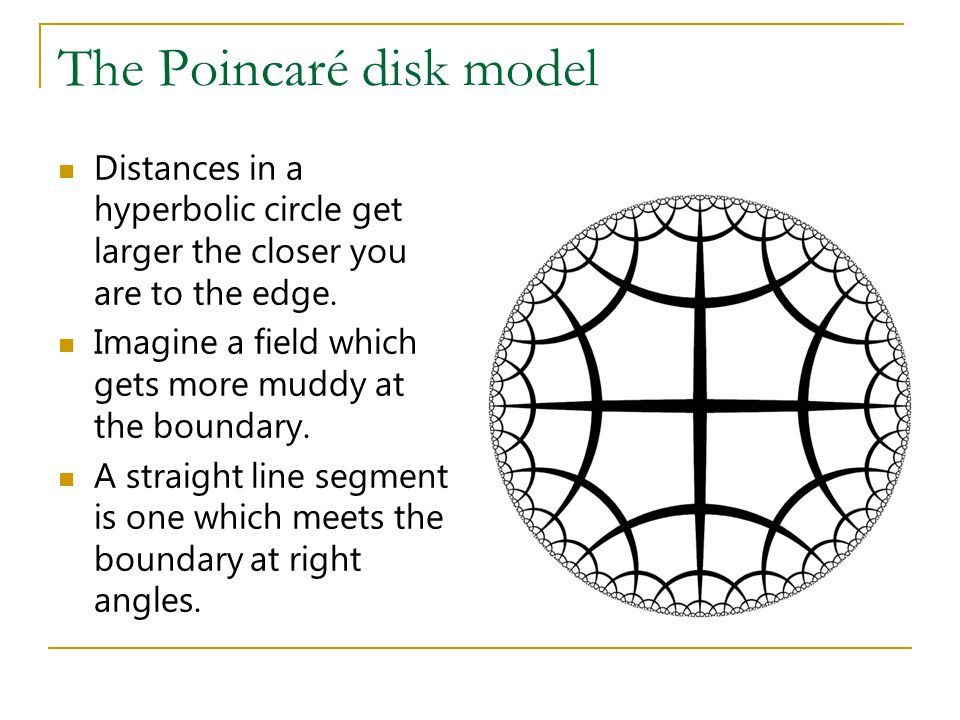 The Poincaré disk model Distances in a hyperbolic circle get larger the closer you are to the edge. Imagine a field which gets more muddy at the bound