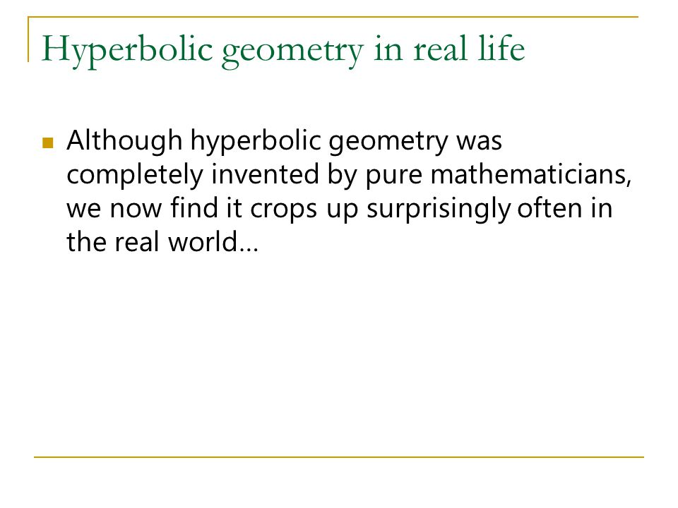 Hyperbolic geometry in real life Although hyperbolic geometry was completely invented by pure mathematicians, we now find it crops up surprisingly oft