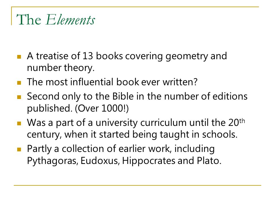 The Elements A treatise of 13 books covering geometry and number theory. The most influential book ever written? Second only to the Bible in the numbe
