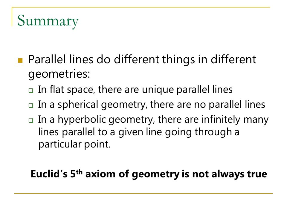 Summary Parallel lines do different things in different geometries:  In flat space, there are unique parallel lines  In a spherical geometry, there