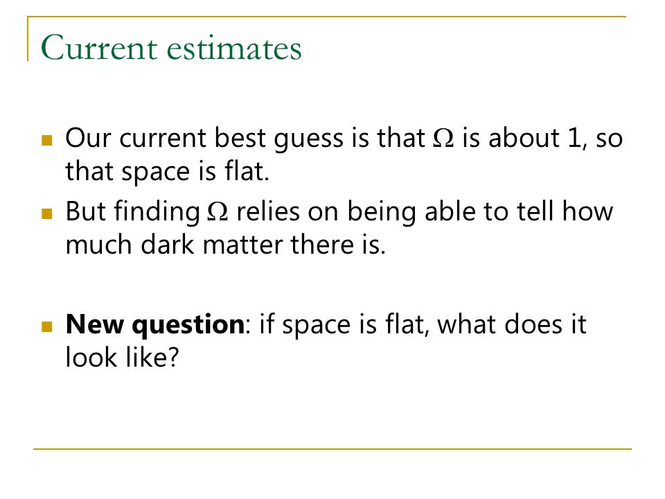 Current estimates Our current best guess is that  is about 1, so that space is flat. But finding  relies on being able to tell how much dark matter