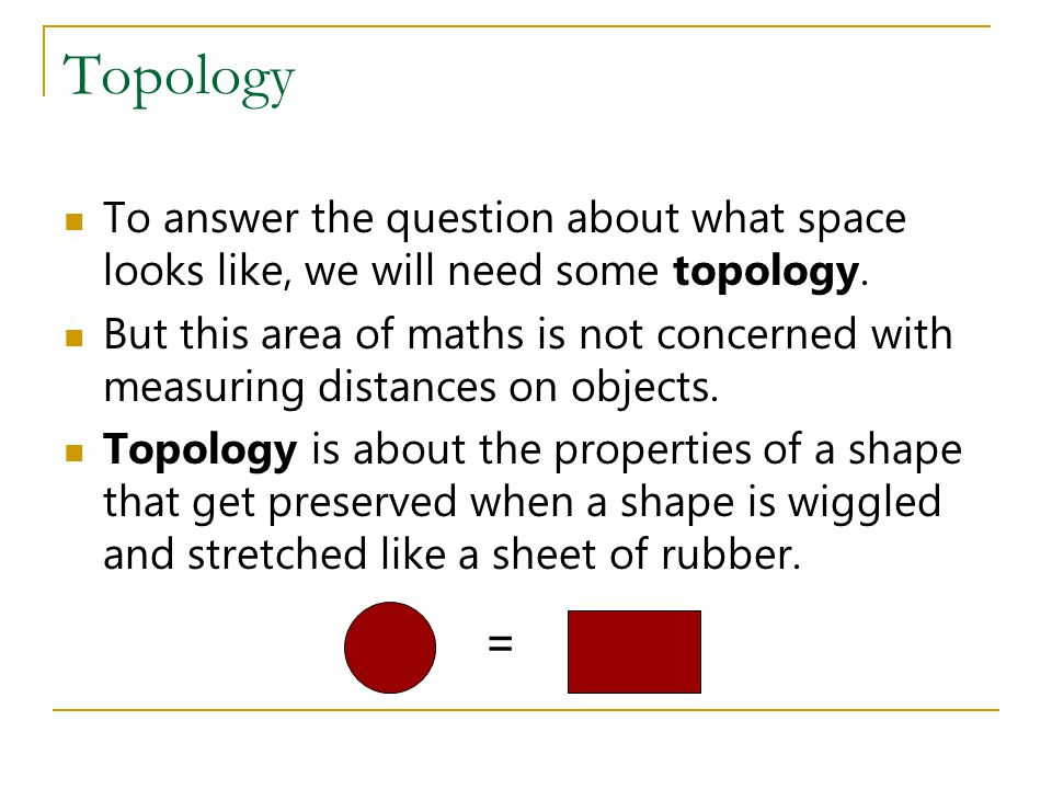 Topology To answer the question about what space looks like, we will need some topology. But this area of maths is not concerned with measuring distan