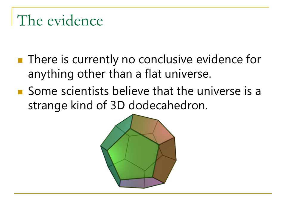 The evidence There is currently no conclusive evidence for anything other than a flat universe. Some scientists believe that the universe is a strange