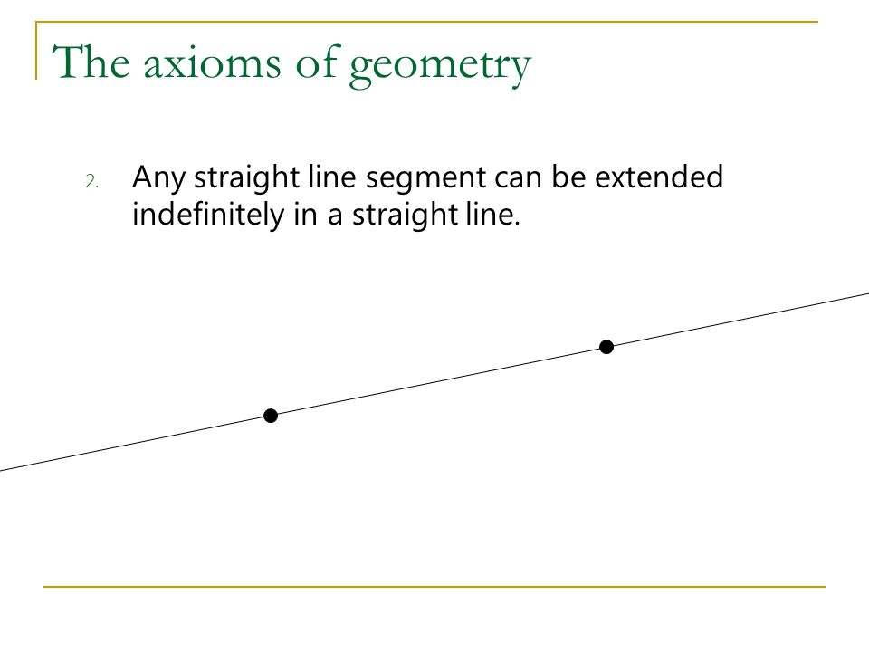 The axioms of geometry 2. Any straight line segment can be extended indefinitely in a straight line.