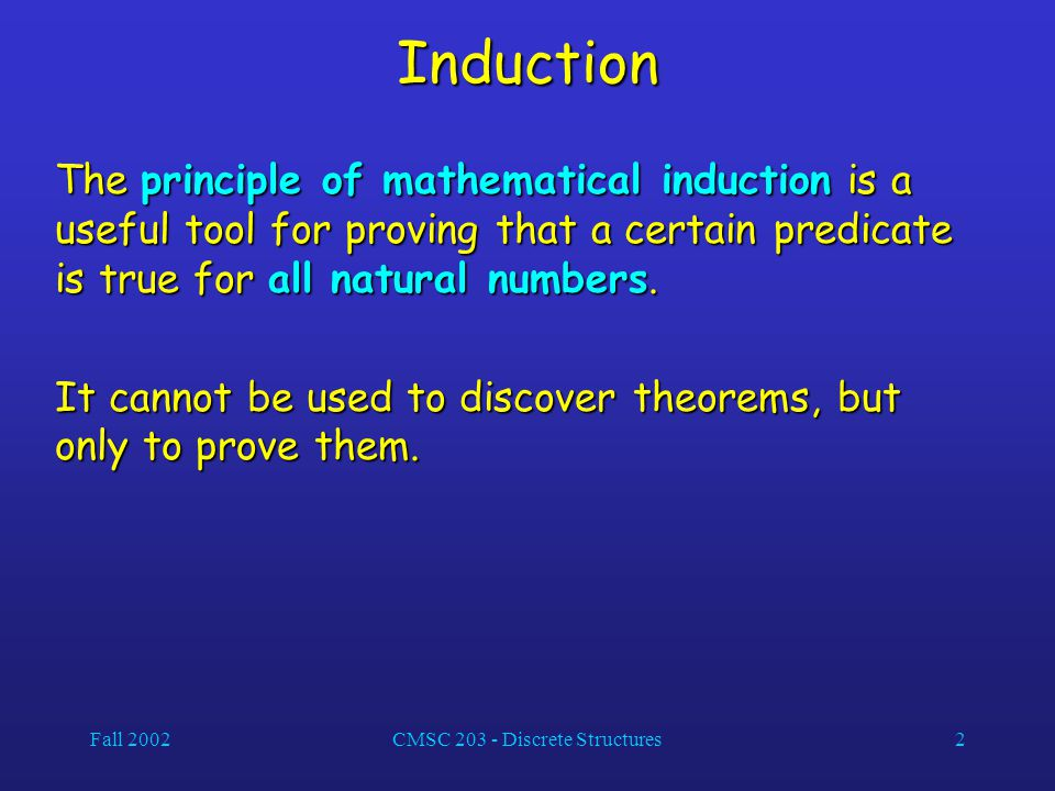 Fall 2002CMSC 203 - Discrete Structures2 Induction The principle of mathematical induction is a useful tool for proving that a certain predicate is true for all natural numbers.
