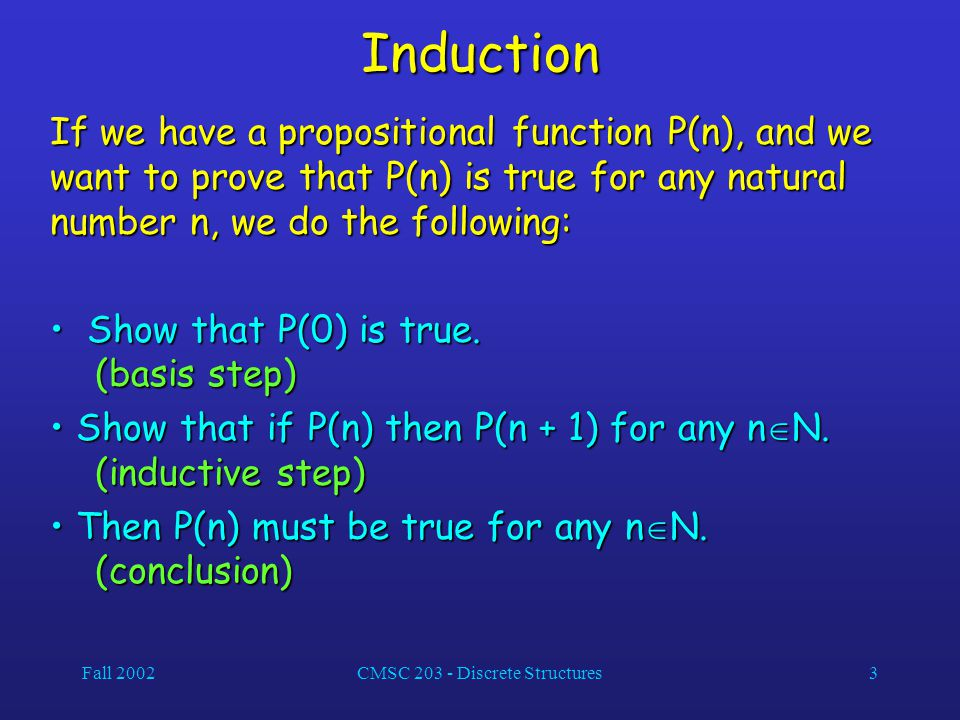 Fall 2002CMSC 203 - Discrete Structures3 Induction If we have a propositional function P(n), and we want to prove that P(n) is true for any natural number n, we do the following: Show that P(0) is true.