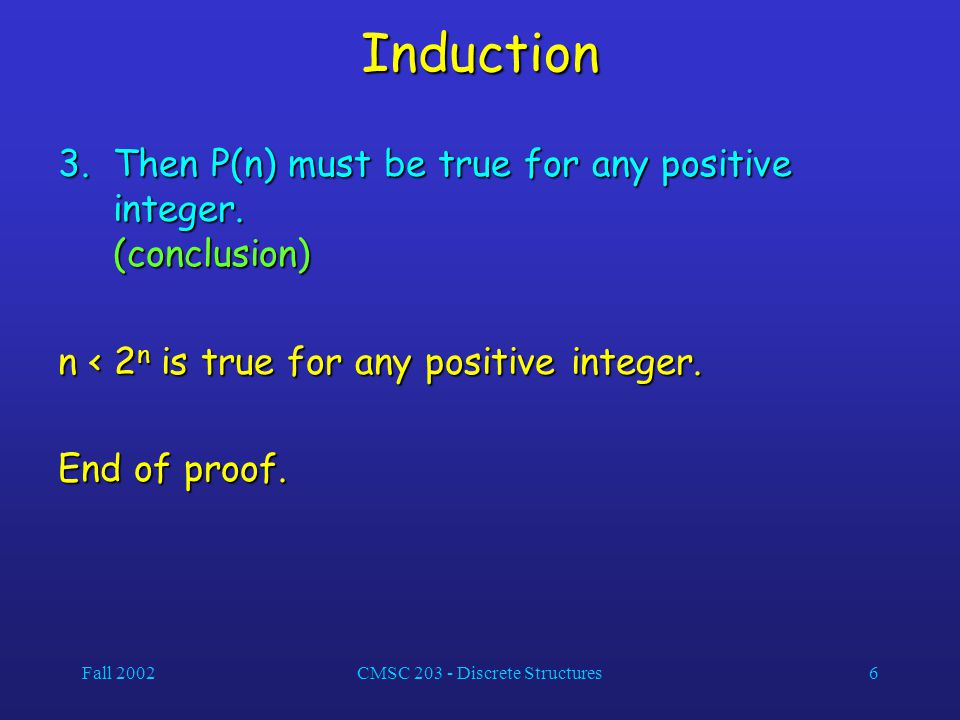 Fall 2002CMSC Discrete Structures6 Induction 3.Then P(n) must be true for any positive integer.