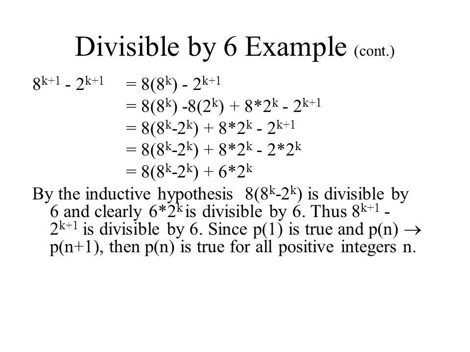 Divisible by 6 Example (cont.) 8 k+1 - 2 k+1 = 8(8 k ) - 2 k+1 = 8(8 k ) -8(2 k ) + 8*2 k - 2 k+1 = 8(8 k -2 k ) + 8*2 k - 2 k+1 = 8(8 k -2 k ) + 8*2