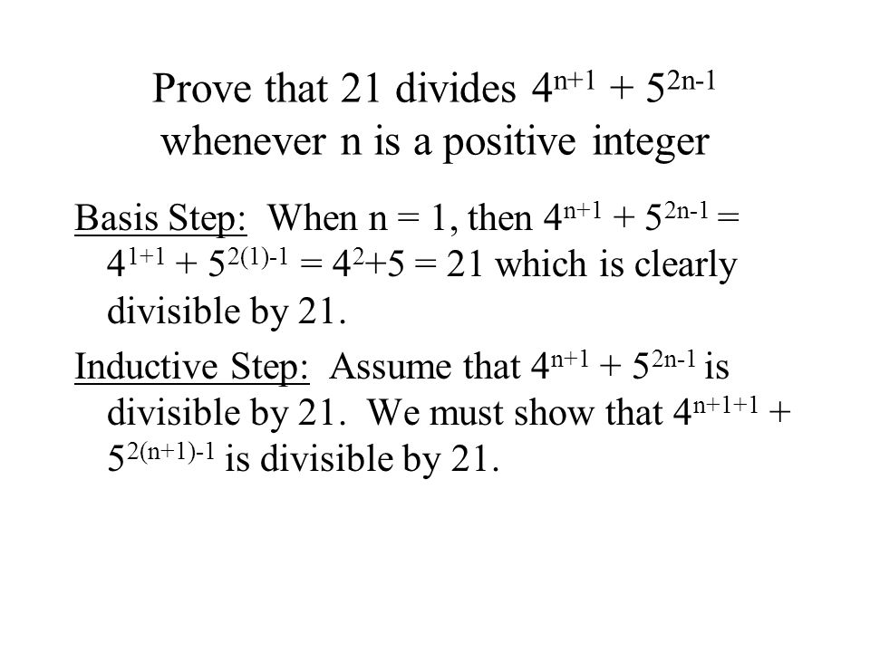 Prove that 21 divides 4 n+1 + 5 2n-1 whenever n is a positive integer Basis Step: When n = 1, then 4 n+1 + 5 2n-1 = 4 1+1 + 5 2(1)-1 = 4 2 +5 = 21 whi