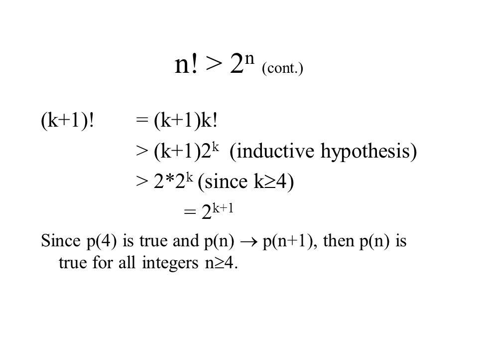 n! > 2 n (cont.) (k+1)! = (k+1)k! > (k+1)2 k (inductive hypothesis) > 2*2 k (since k  4) = 2 k+1 Since p(4) is true and p(n)  p(n+1), then p(n) is t