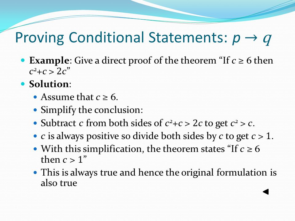Proving Conditional Statements: p → q Example: Give a direct proof of the theorem If c ≥ 6 then c 2 +c > 2 c Solution: Assume that c ≥ 6.