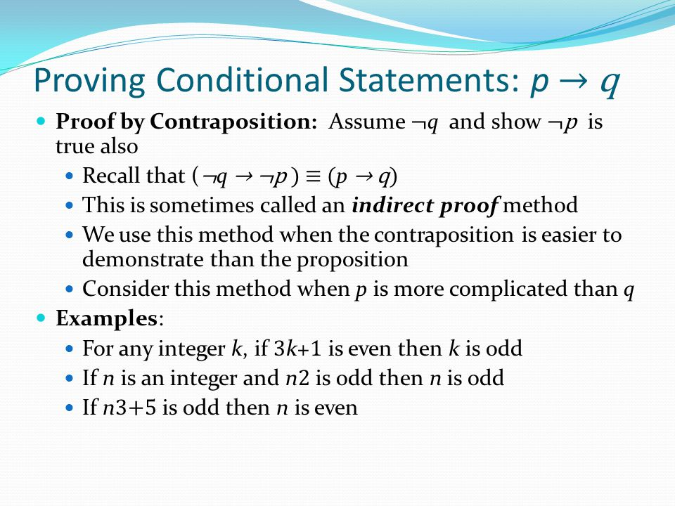 Proving Conditional Statements: p → q Proof by Contraposition: Assume ¬ q and show ¬p is true also Recall that ( ¬ q → ¬p ) ≡ ( p → q) This is sometimes called an indirect proof method We use this method when the contraposition is easier to demonstrate than the proposition Consider this method when p is more complicated than q Examples: For any integer k, if 3 k+ 1 is even then k is odd If n is an integer and n 2 is odd then n is odd If n 3+5 is odd then n is even