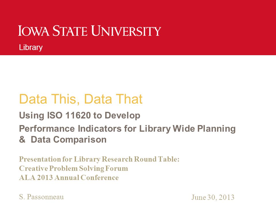 Unit Name Goes Here Data This, Data That Using ISO to Develop Performance Indicators for Library Wide Planning & Data Comparison Presentation for Library Research Round Table: Creative Problem Solving Forum ALA 2013 Annual Conference Library June 30, 2013 S.