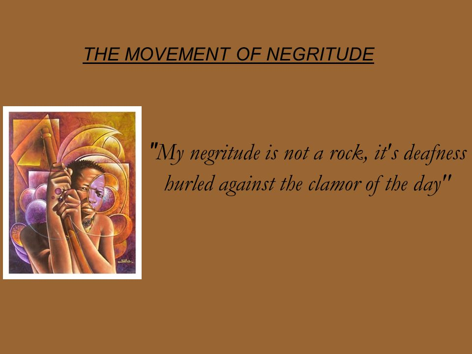 THE MOVEMENT OF NEGRITUDE My negritude is not a rock, it s deafness hurled against the clamor of the day