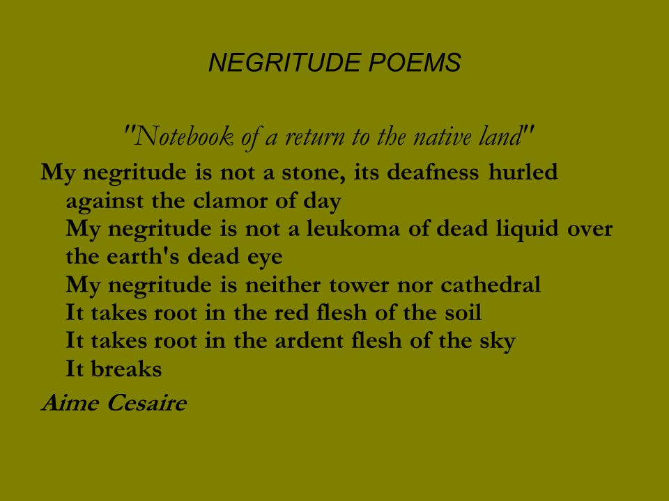 NEGRITUDE POEMS Notebook of a return to the native land My negritude is not a stone, its deafness hurled against the clamor of day My negritude is not a leukoma of dead liquid over the earth s dead eye My negritude is neither tower nor cathedral It takes root in the red flesh of the soil It takes root in the ardent flesh of the sky It breaks Aime Cesaire
