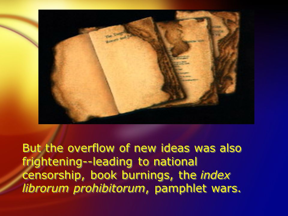 But the overflow of new ideas was also frightening--leading to national censorship, book burnings, the index librorum prohibitorum, pamphlet wars.