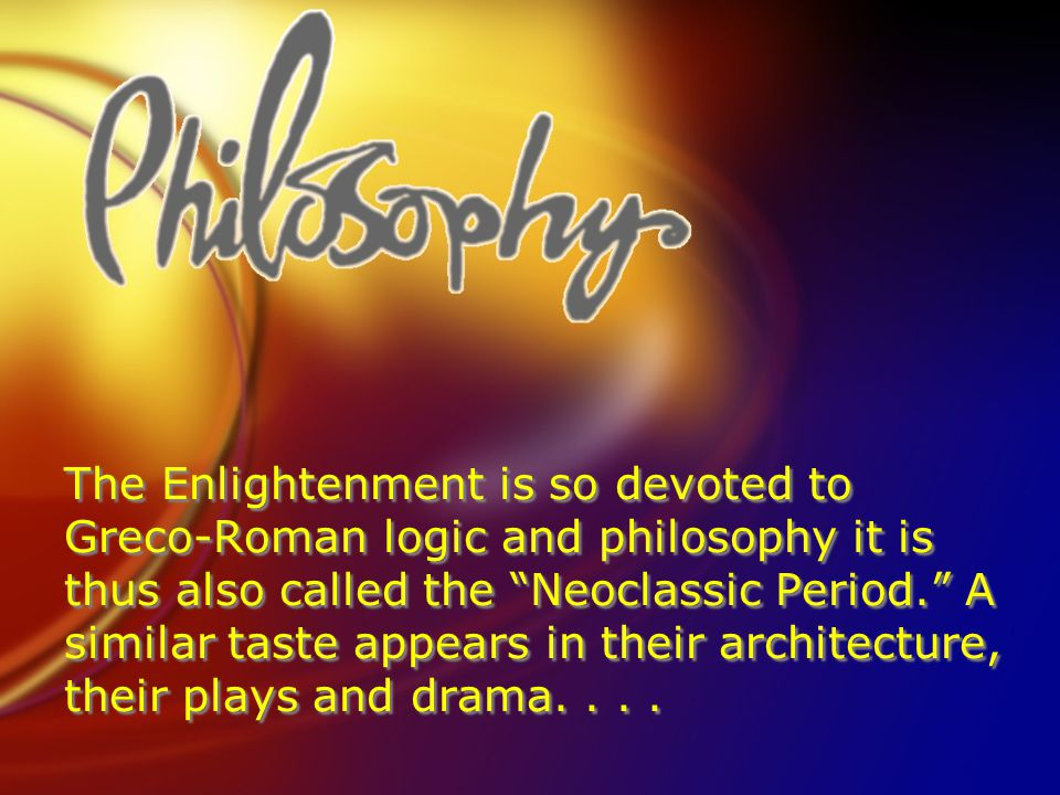The Enlightenment is so devoted to Greco-Roman logic and philosophy it is thus also called the Neoclassic Period. A similar taste appears in their architecture, their plays and drama....