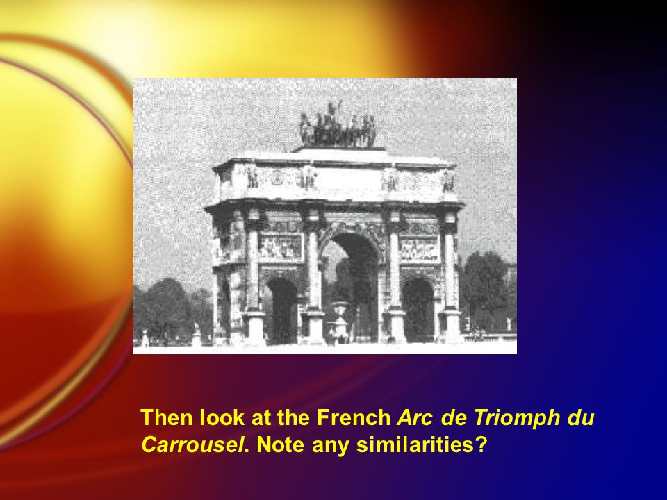 Then look at the French Arc de Triomph du Carrousel. Note any similarities