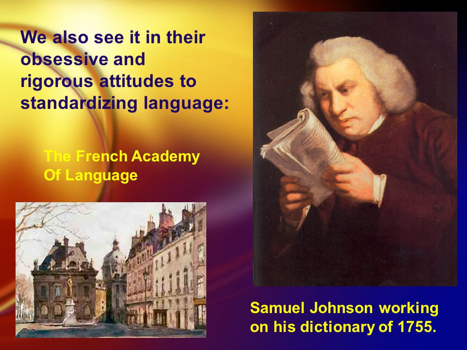 We also see it in their obsessive and rigorous attitudes to standardizing language: Samuel Johnson working on his dictionary of 1755.