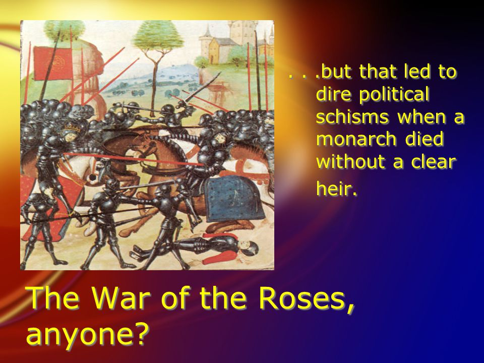 The War of the Roses, anyone ...but that led to dire political schisms when a monarch died without a clear heir....but that led to dire political schisms when a monarch died without a clear heir.