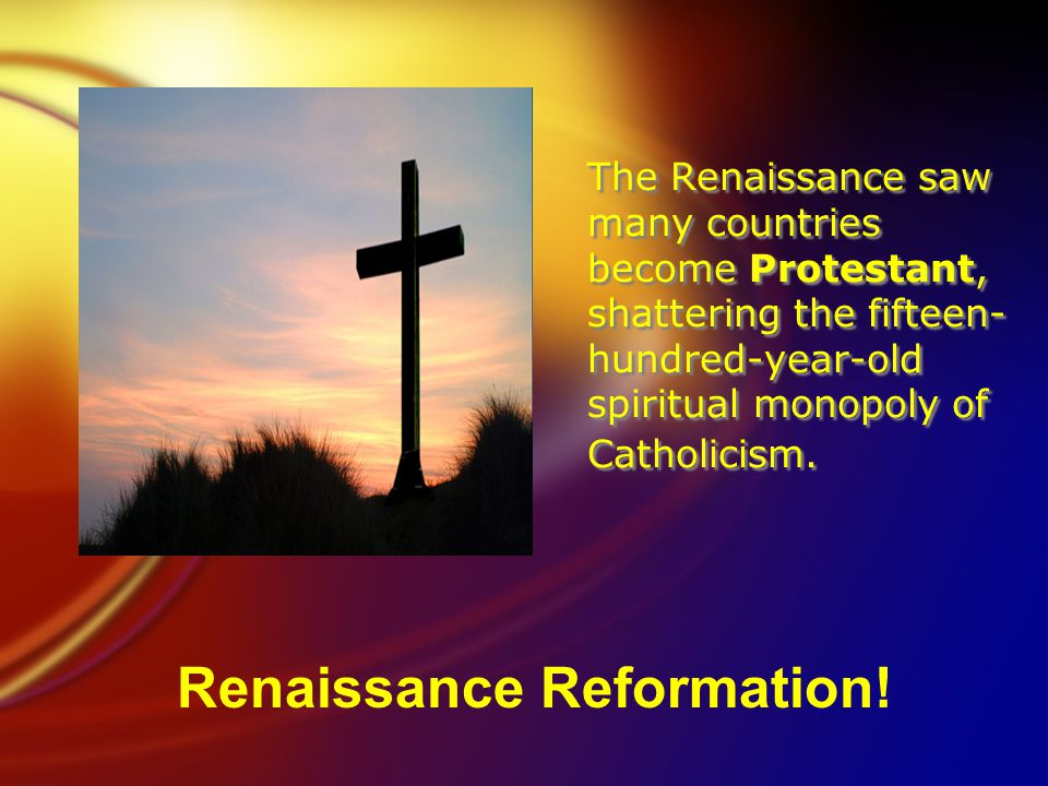 The Renaissance saw many countries become Protestant, shattering the fifteen- hundred-year-old spiritual monopoly of Catholicism.