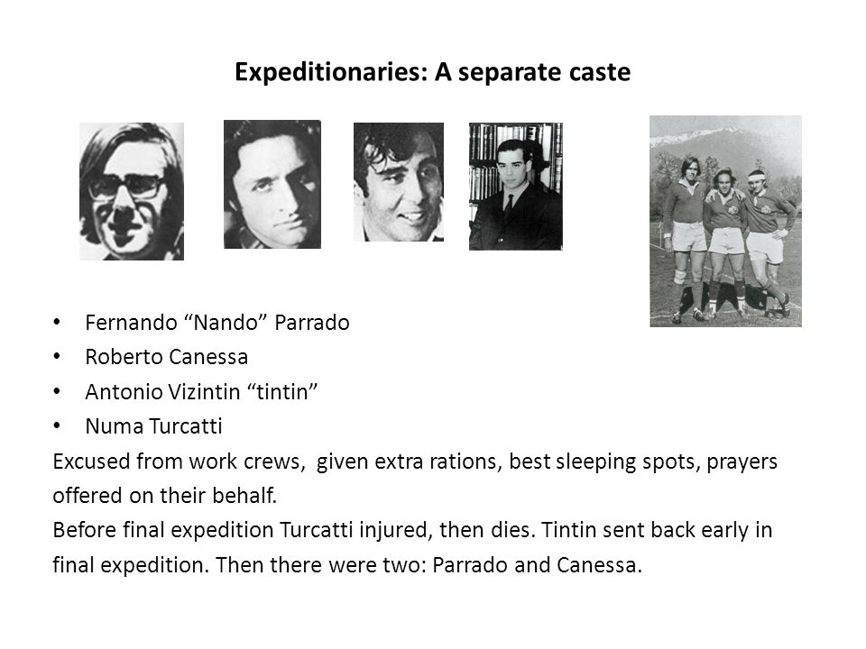 Expeditionaries: A separate caste Fernando Nando Parrado Roberto Canessa Antonio Vizintin tintin Numa Turcatti Excused from work crews, given extra rations, best sleeping spots, prayers offered on their behalf.