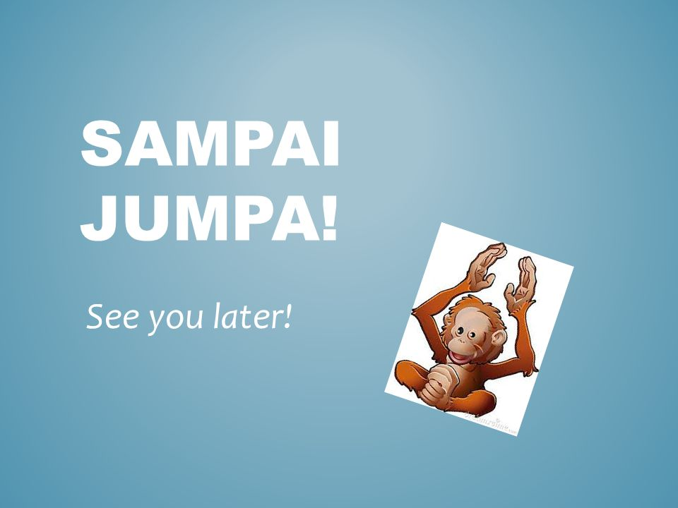 SAMPAI JUMPA! See you later!