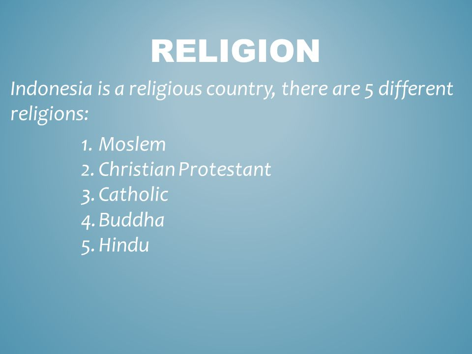 RELIGION Indonesia is a religious country, there are 5 different religions: 1.Moslem 2.Christian Protestant 3.Catholic 4.Buddha 5.Hindu