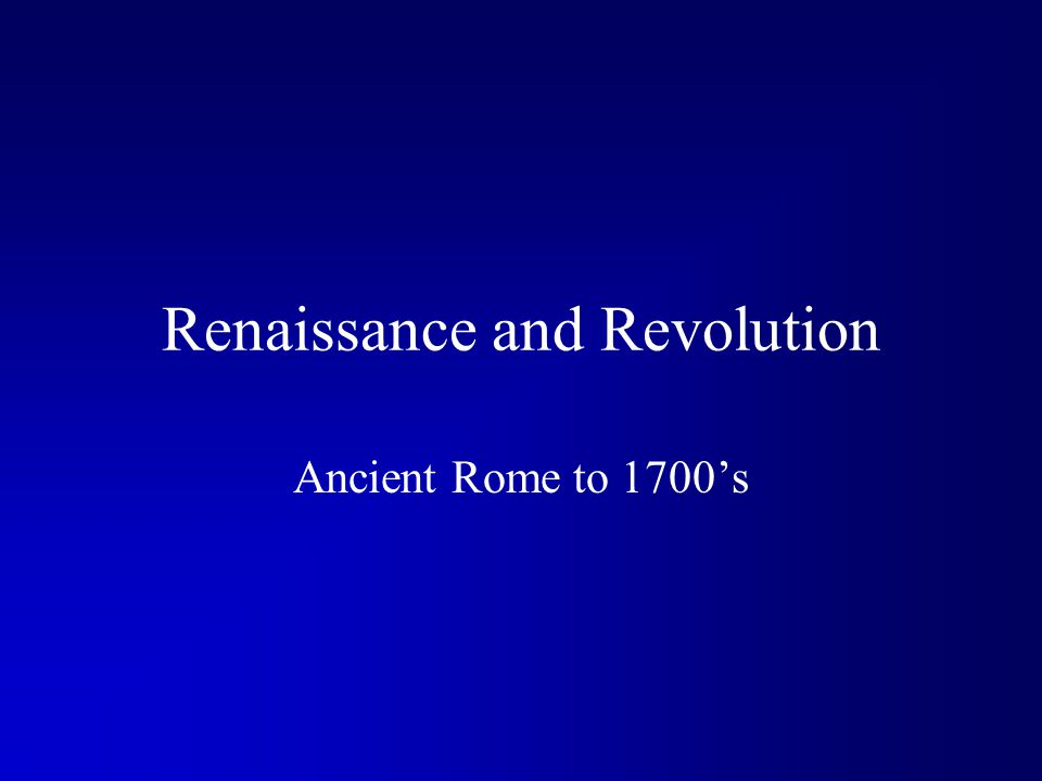 Renaissance and Revolution Ancient Rome to 1700's