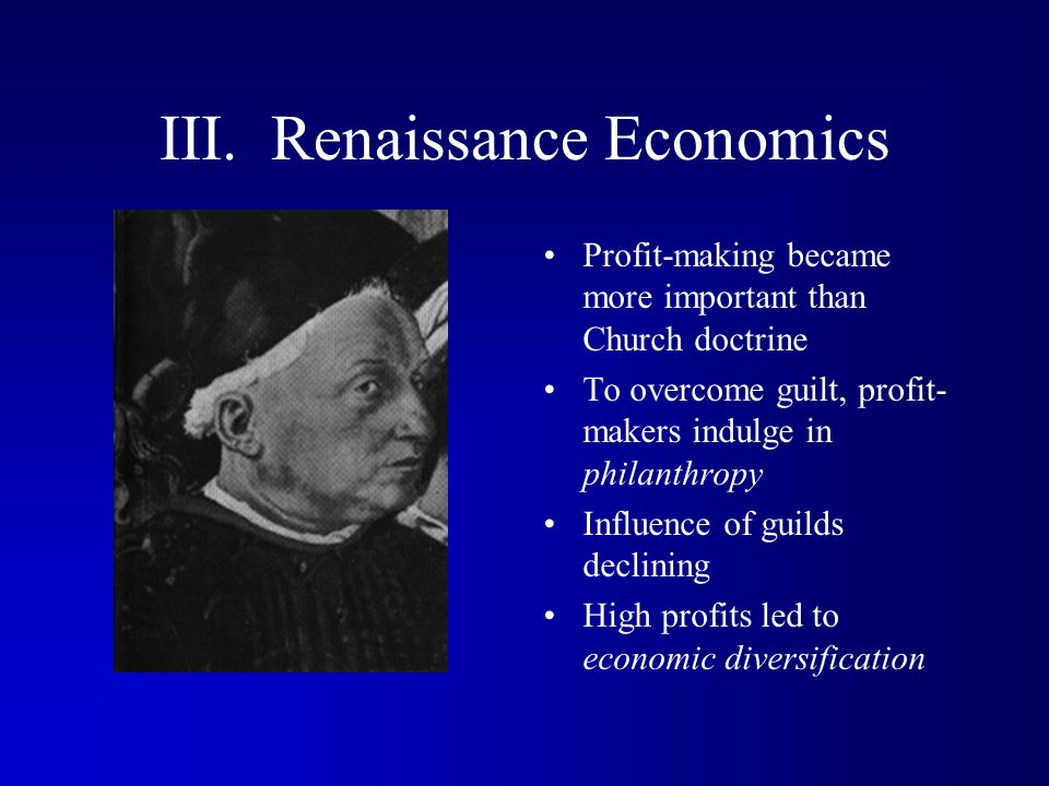 III. Renaissance Economics Profit-making became more important than Church doctrine To overcome guilt, profit- makers indulge in philanthropy Influenc