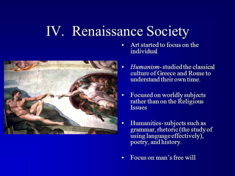 IV. Renaissance Society Art started to focus on the individual Humanism- studied the classical culture of Greece and Rome to understand their own time