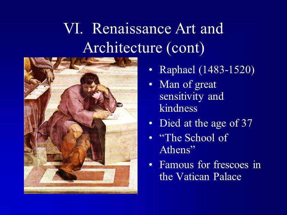 """VI. Renaissance Art and Architecture (cont) Raphael (1483-1520) Man of great sensitivity and kindness Died at the age of 37 """"The School of Athens"""" Fam"""