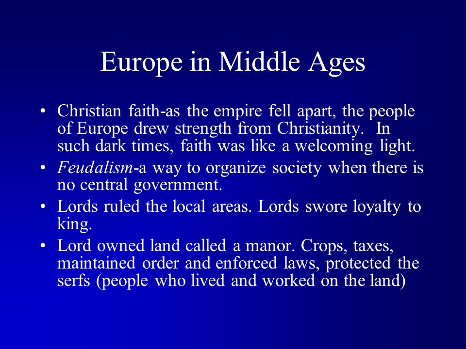 Europe in Middle Ages Christian faith-as the empire fell apart, the people of Europe drew strength from Christianity. In such dark times, faith was li