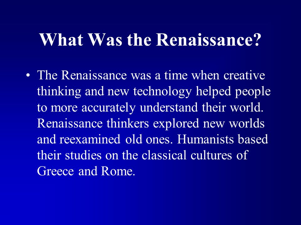 What Was the Renaissance? The Renaissance was a time when creative thinking and new technology helped people to more accurately understand their world
