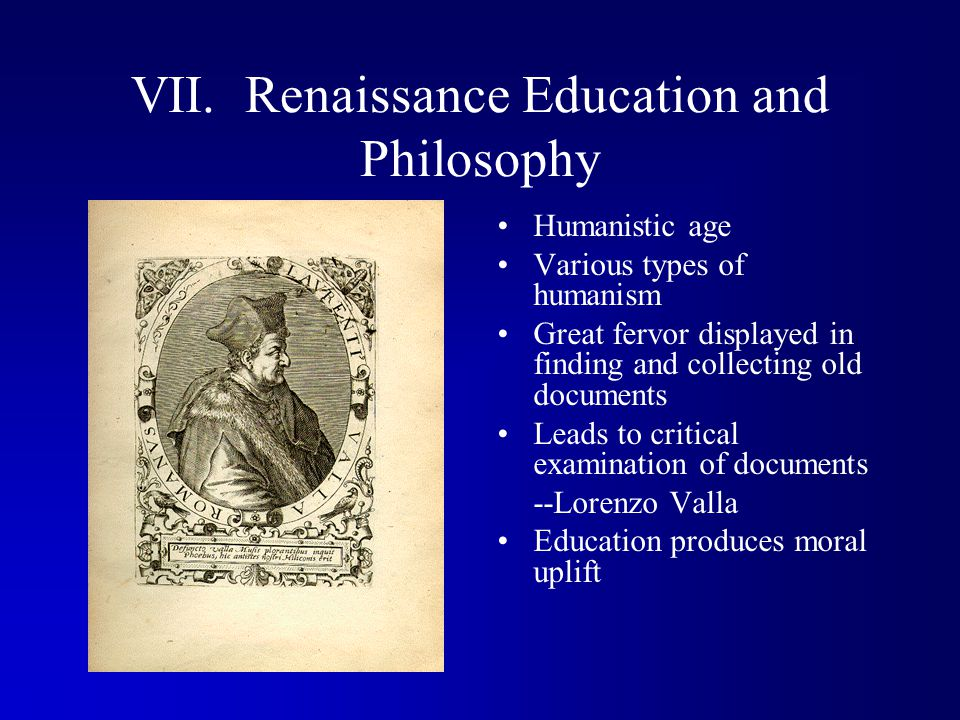 VII. Renaissance Education and Philosophy Humanistic age Various types of humanism Great fervor displayed in finding and collecting old documents Lead