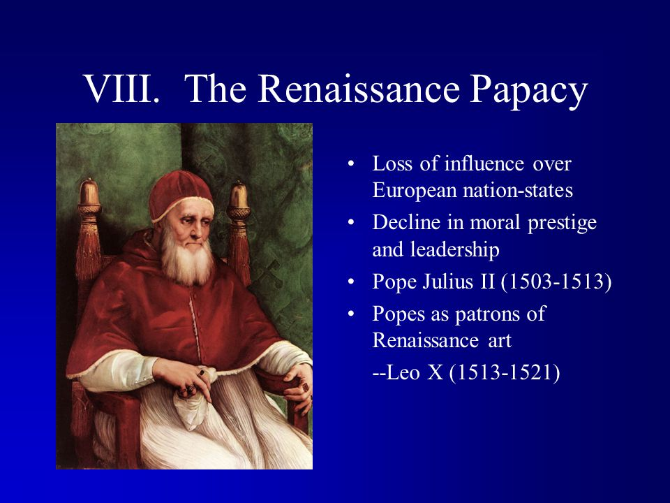 VIII. The Renaissance Papacy Loss of influence over European nation-states Decline in moral prestige and leadership Pope Julius II (1503-1513) Popes a