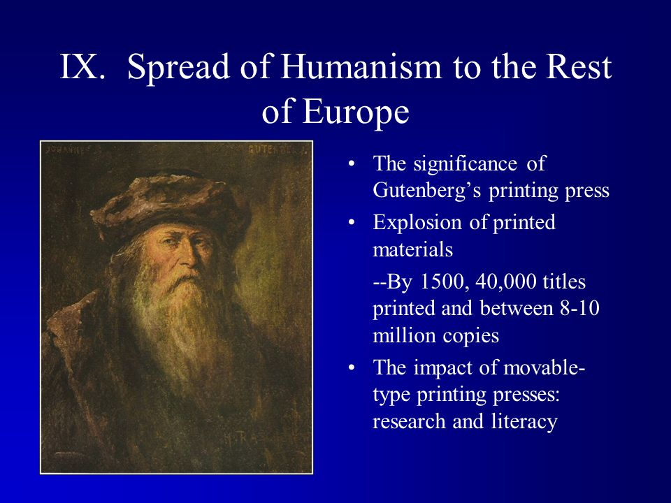 IX. Spread of Humanism to the Rest of Europe The significance of Gutenberg's printing press Explosion of printed materials --By 1500, 40,000 titles pr