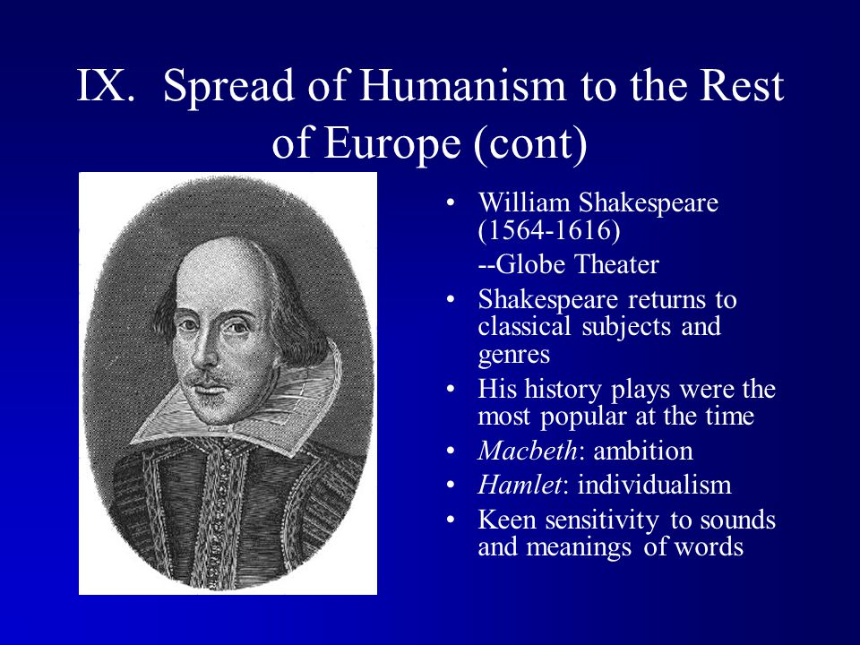 IX. Spread of Humanism to the Rest of Europe (cont) William Shakespeare (1564-1616) --Globe Theater Shakespeare returns to classical subjects and genr
