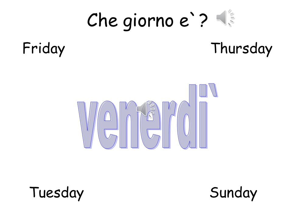 Che giorno e`? TuesdaySunday MondayWednesday