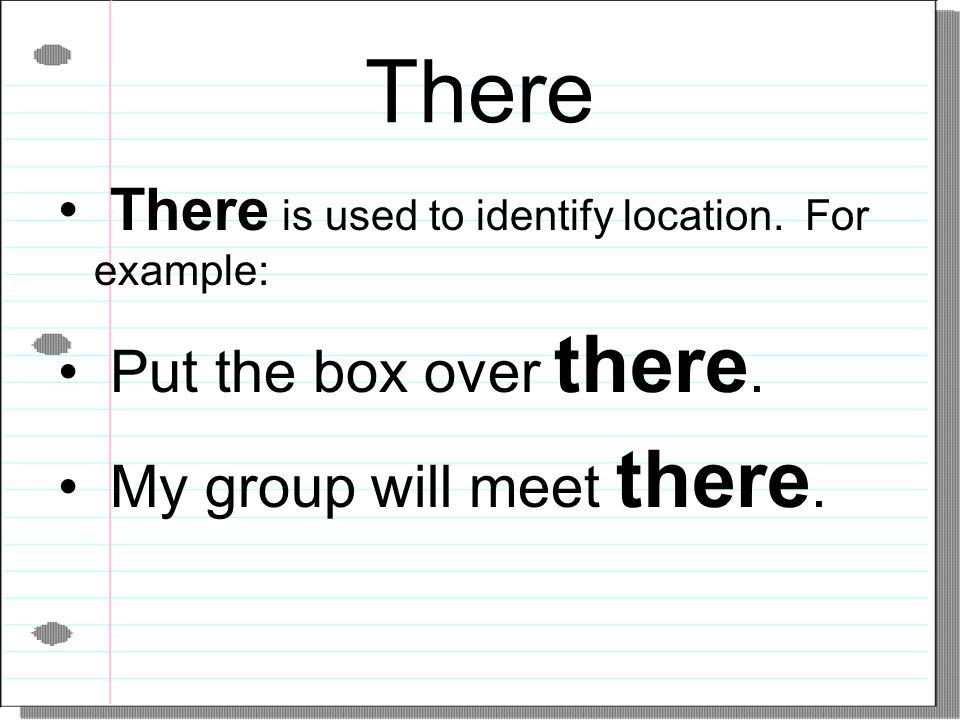 There There is used to identify location. For example: Put the box over there. My group will meet there.