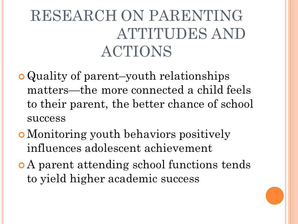 RESEARCH ON PARENTING ATTITUDES AND ACTIONS Quality of parent–youth relationships matters—the more connected a child feels to their parent, the better