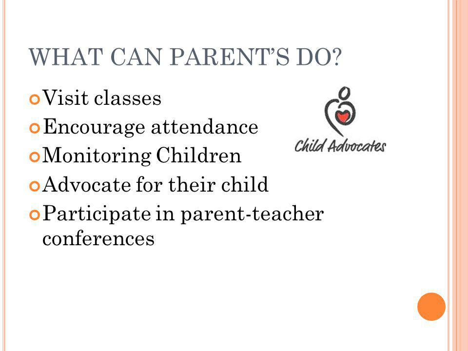 WHAT CAN PARENT'S DO? Visit classes Encourage attendance Monitoring Children Advocate for their child Participate in parent-teacher conferences