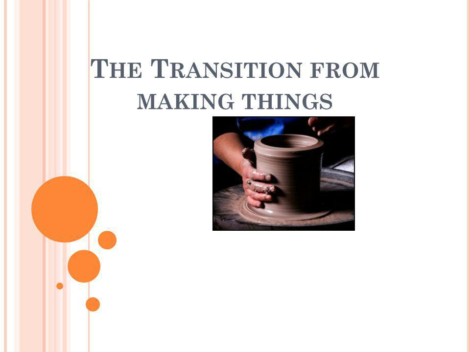 T HE T RANSITION FROM MAKING THINGS