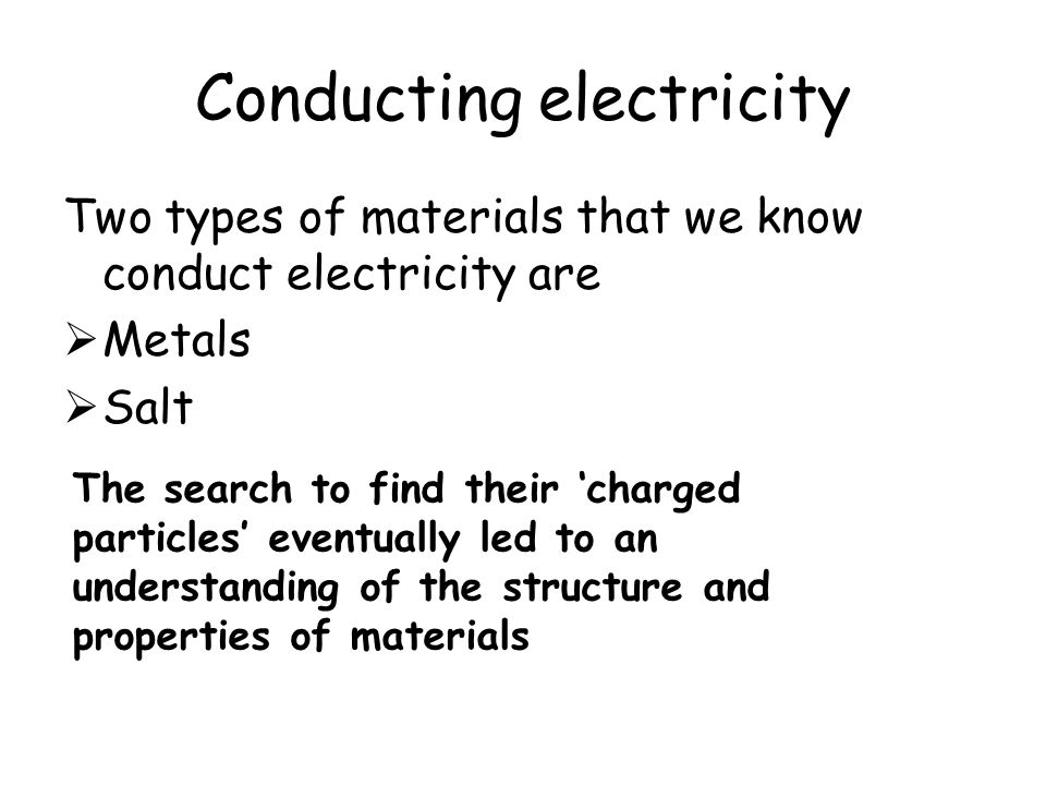 Conducting electricity Two types of materials that we know conduct electricity are  Metals  Salt The search to find their 'charged particles' eventu