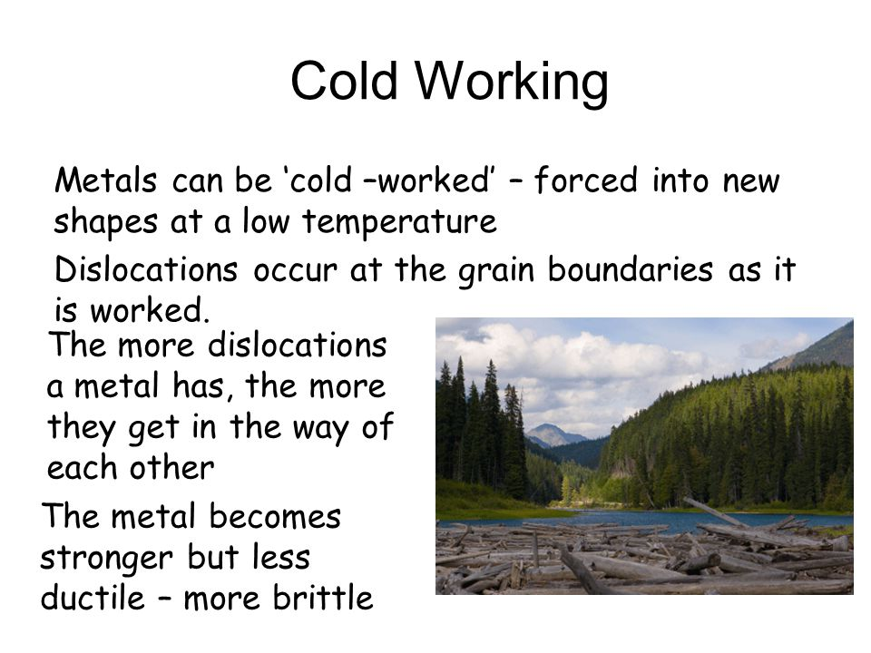 Cold Working Dislocations occur at the grain boundaries as it is worked. The metal becomes stronger but less ductile – more brittle Metals can be 'col