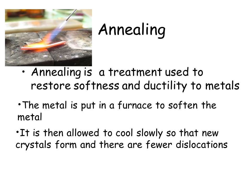 Annealing Annealing is a treatment used to restore softness and ductility to metals It is then allowed to cool slowly so that new crystals form and th