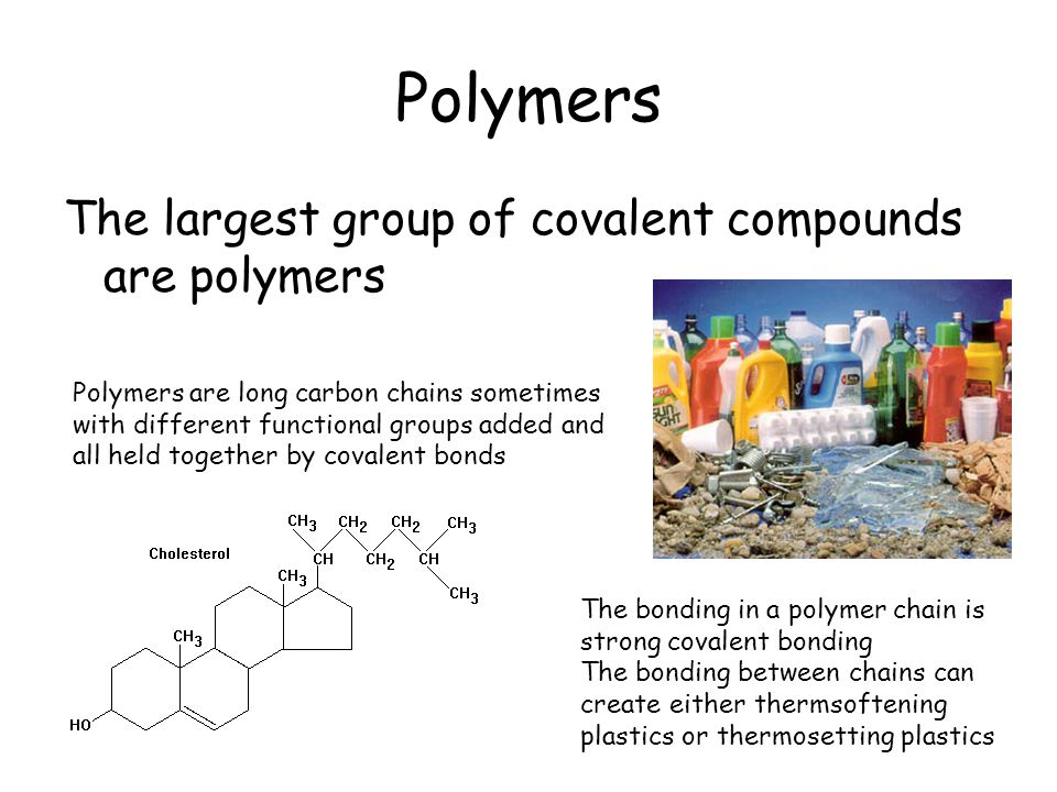 Polymers The largest group of covalent compounds are polymers Polymers are long carbon chains sometimes with different functional groups added and all