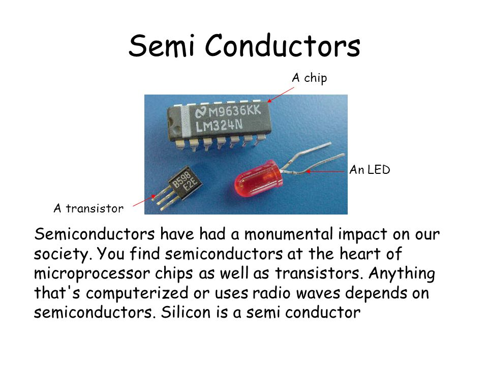 Semi Conductors Semiconductors have had a monumental impact on our society. You find semiconductors at the heart of microprocessor chips as well as tr